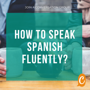 How to speak Spanish fluently? Join a Spanish conversation group!